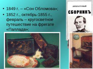 1849 г. – «Сон Обломова»; 1852 г., октябрь-1855 г., февраль – кругосветное пу