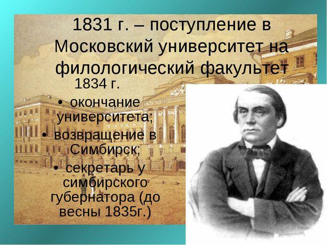1831 г. – поступление в Московский университет на филологический факультет 18...