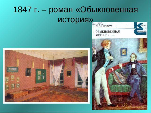 1847 г. – роман «Обыкновенная история»