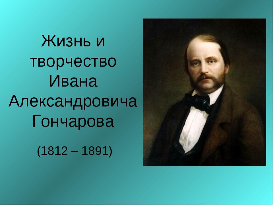 Жизнь и творчество Ивана Александровича Гончарова (1812 – 1891)