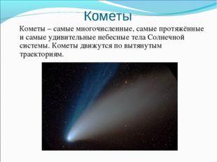Кометы Кометы – самые многочисленные, самые протяжённые и самые удивительные