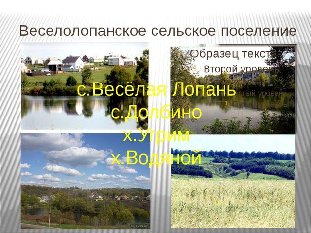 Веселолопанское сельское поселение с.Весёлая Лопань с.Долбино х.Угрим х.Водяной