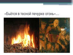 «Бьётся в тесной печурке огонь»…