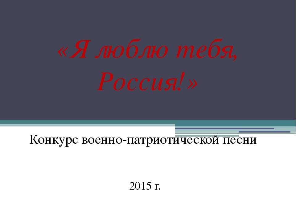 «Я люблю тебя, Россия!» Конкурс военно-патриотической песни 2015 г.