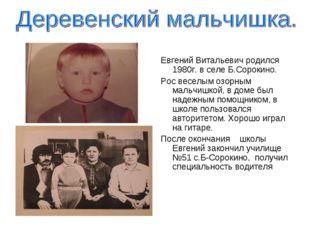 Евгений Витальевич родился 1980г. в селе Б.Сорокино. Рос веселым озорным маль