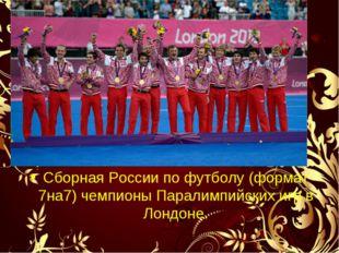Сборная России по футболу (формат 7на7) чемпионы Паралимпийских игр в Лондоне.