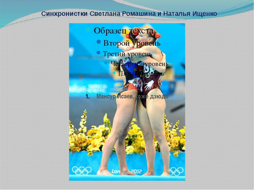 Синхронистки Светлана Ромашина и Наталья Ищенко Мансур Исаев, тоже дзюдо