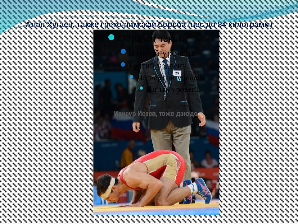Алан Хугаев, также греко-римская борьба (вес до 84 килограмм) Мансур Исаев, т...