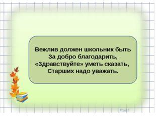 Вежлив должен школьник быть За добро благодарить, «Здравствуйте» уметь сказат