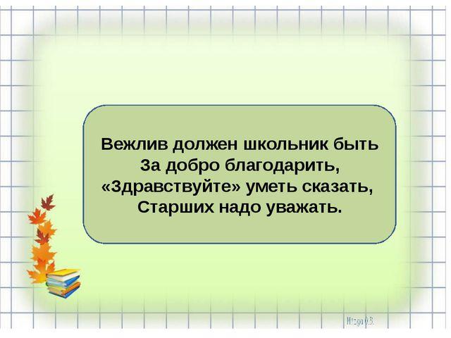 Вежлив должен школьник быть За добро благодарить, «Здравствуйте» уметь сказат...