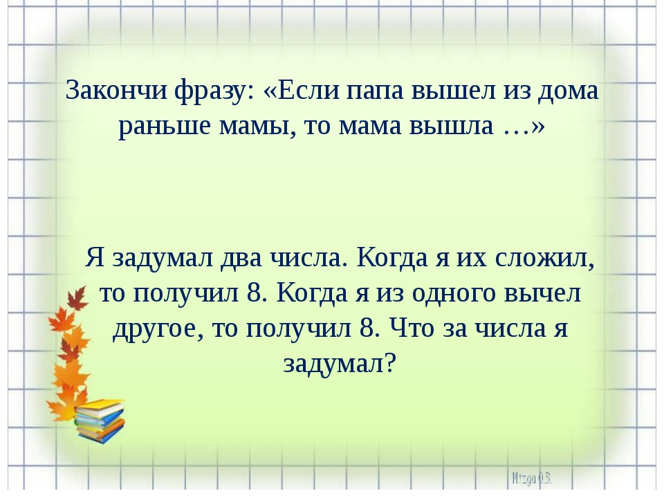 Закончи фразу: «Если папа вышел из дома раньше мамы, то мама вышла …» Я задум...