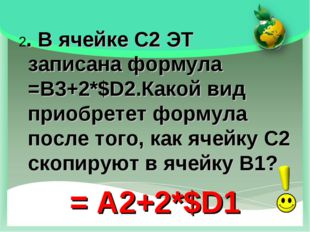 2. В ячейке С2 ЭТ записана формула =B3+2*$D2.Какой вид приобретет формула пос