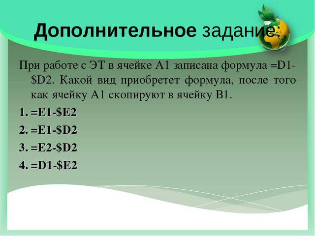 Дополнительное задание: При работе с ЭТ в ячейке А1 записана формула =D1-$D2....