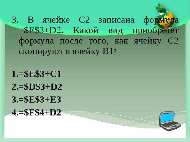 3. В ячейке С2 записана формула =$E$3+D2. Какой вид приобретет формула после...
