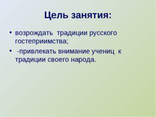 Цель занятия: возрождать традиции русского гостеприимства; -привлекать внима