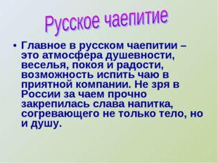 Главное в русском чаепитии – это атмосфера душевности, веселья, покоя и радос