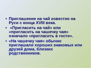 Приглашение на чай известно на Руси с конца XVIII века. «Пригласить на чай» и