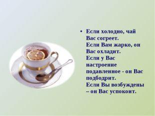 Если холодно, чай Вас согреет. Если Вам жарко, он Вас охладит. Если у Вас нас