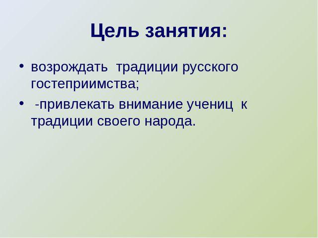 Цель занятия: возрождать традиции русского гостеприимства; -привлекать внима...
