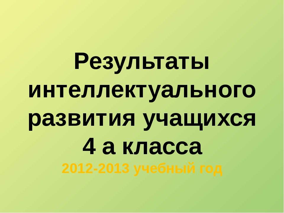 Результаты интеллектуального развития учащихся 4 а класса 2012-2013 учебный год