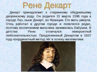 Декарт принадлежит к старинному обедневшему дворянскому роду. Он родился 31 м