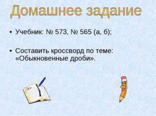Учебник: № 573, № 565 (а, б); Составить кроссворд по теме: «Обыкновенные дроб