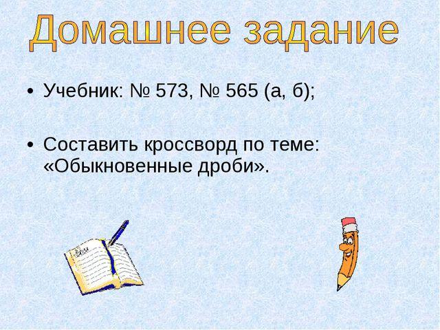 Учебник: № 573, № 565 (а, б); Составить кроссворд по теме: «Обыкновенные дроб...