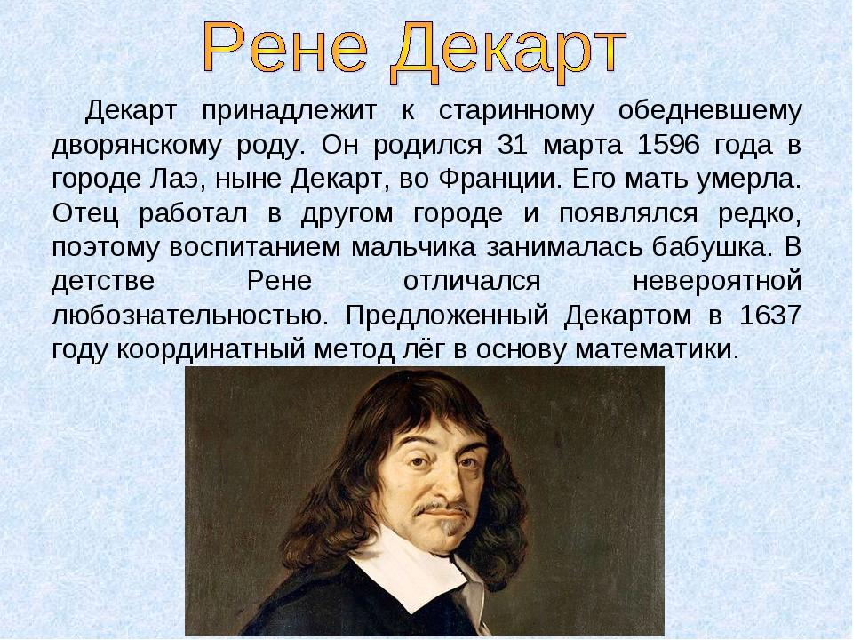 Декарт принадлежит к старинному обедневшему дворянскому роду. Он родился 31 м...