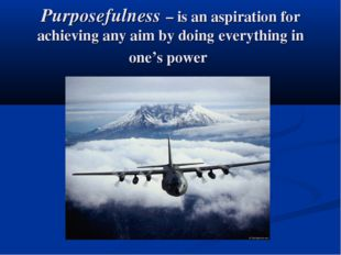 Purposefulness – is an aspiration for achieving any aim by doing everything i
