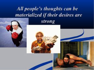 All people's thoughts can be materialized if their desires are strong