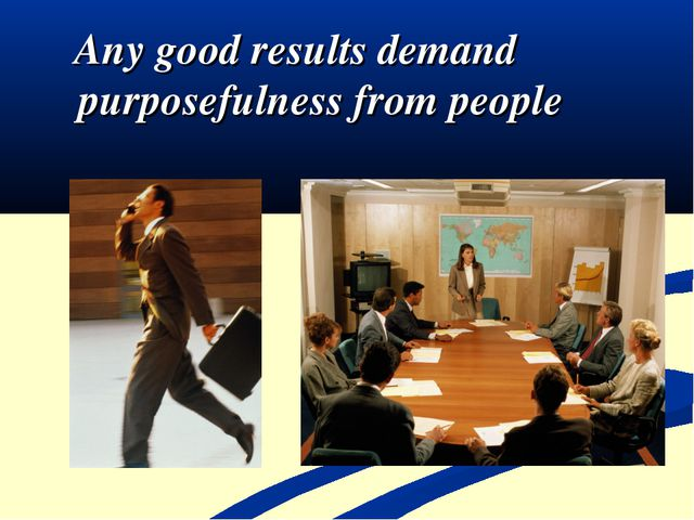 Any good results demand purposefulness from people