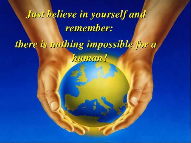 Just believe in yourself and remember: there is nothing impossible for a human!