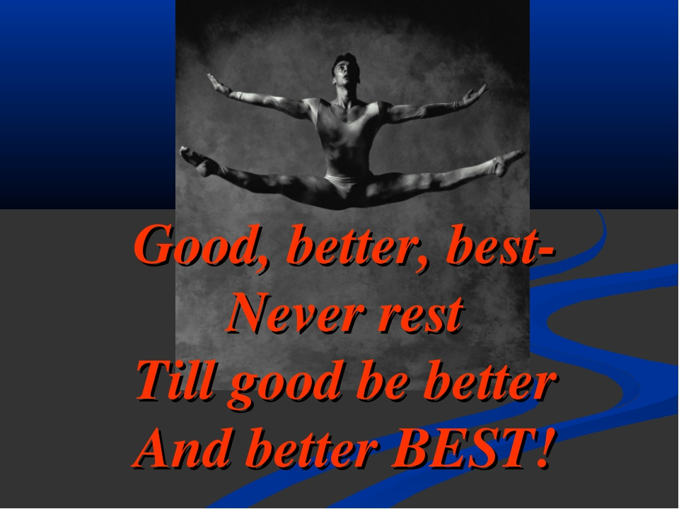 Good, better, best- Never rest Till good be better And better BEST!