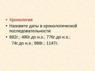 Хронология Назовите даты в хронологической последовательности: 882г.; 490г.до