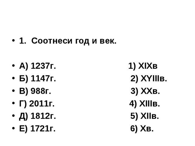 1.Соотнеси год и век. А) 1237г. 1) ХIХв Б) 1147г. 2) ХYIIIв. В) 988г. 3) ХХв...