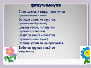физкультминутка Спал цветок и вдруг проснулся (туловище вправо – влево) Больш