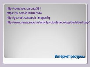 Интернет ресурсы http://romance.ru/song/391 https://vk.com/id181847644 http:/