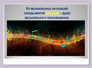 Из музыкальных интонаций складывается мелодия – душа музыкального произведения.