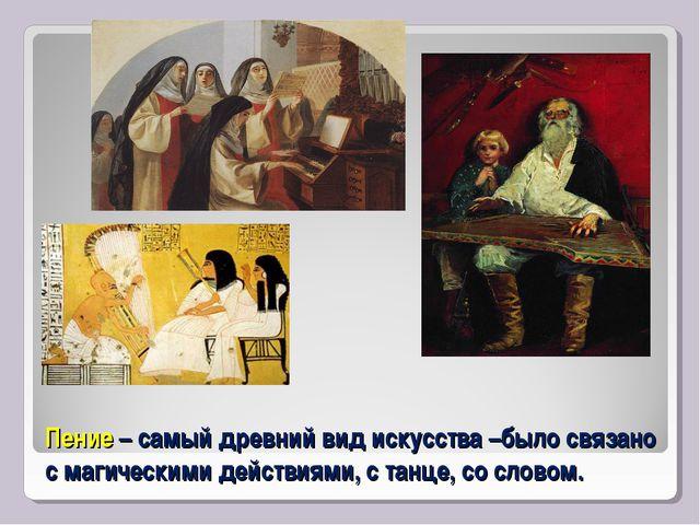 Пение – самый древний вид искусства –было связано с магическими действиями, с...