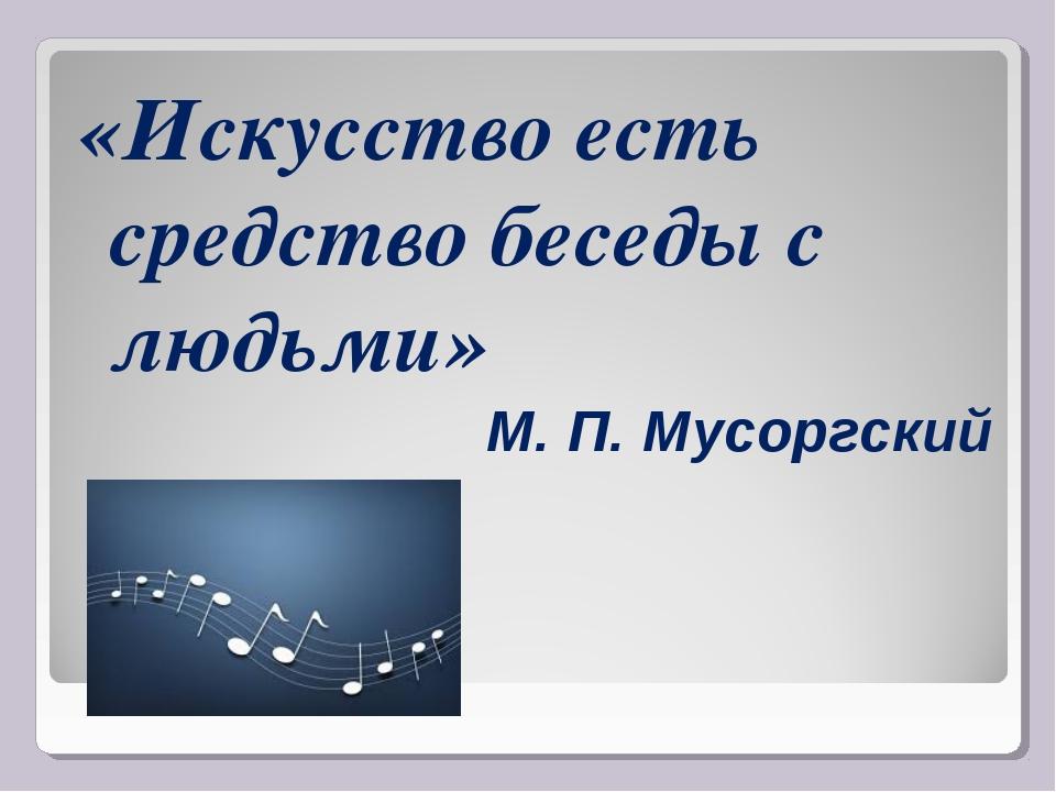 «Искусство есть средство беседы с людьми» М. П. Мусоргский