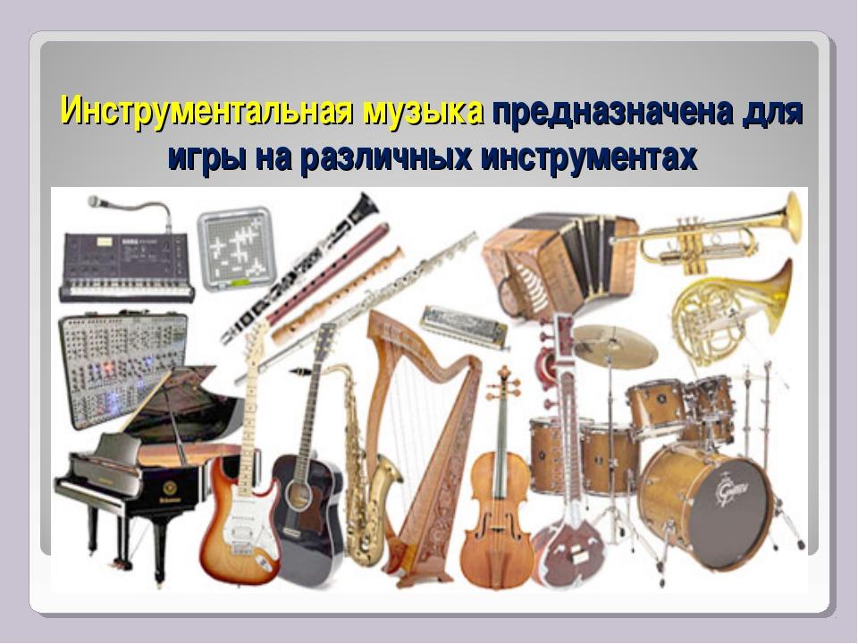 Инструментальная музыка предназначена для игры на различных инструментах