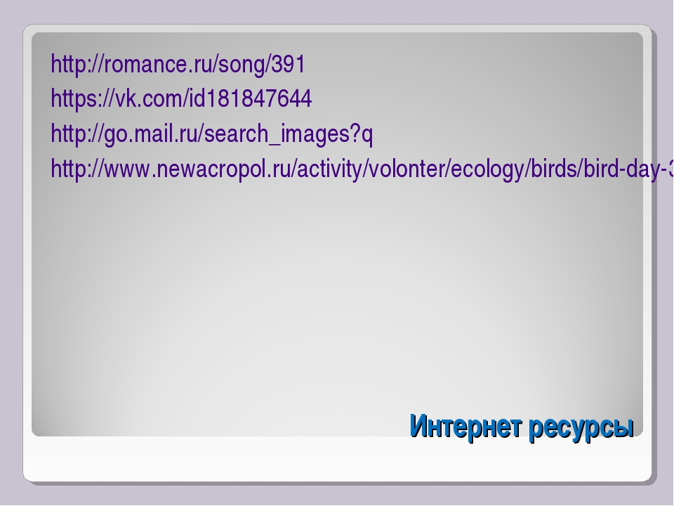 Интернет ресурсы http://romance.ru/song/391 https://vk.com/id181847644 http:/...