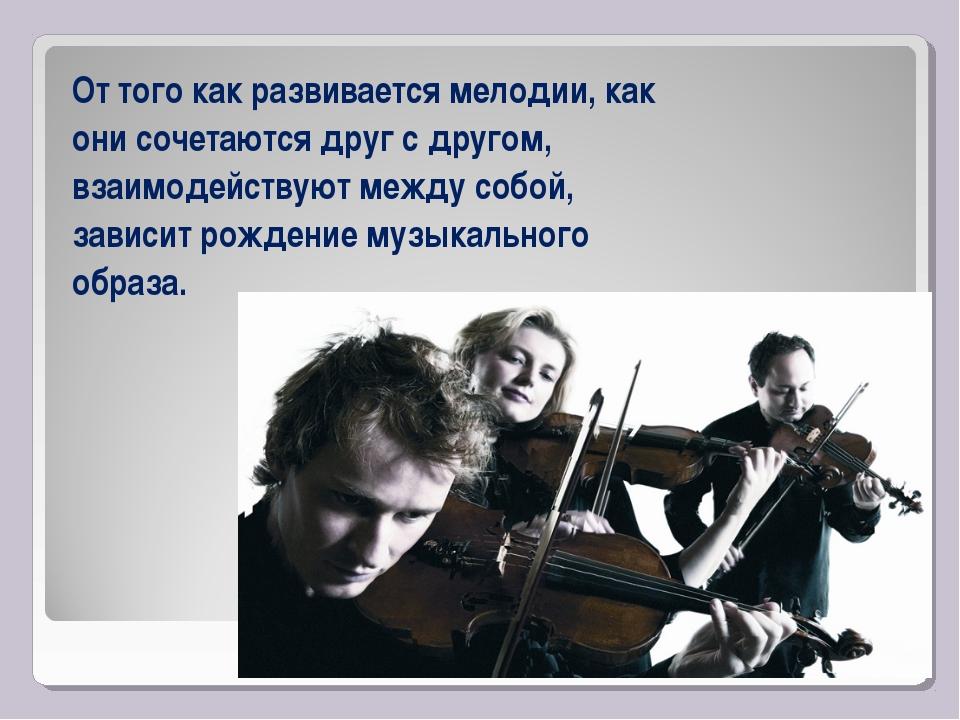 От того как развивается мелодии, как они сочетаются друг с другом, взаимодейс...
