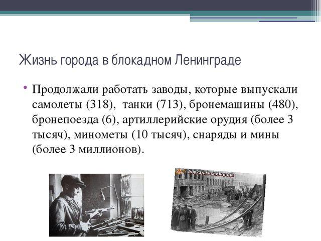 Жизнь города в блокадном Ленинграде Продолжали работать заводы, которые выпус...