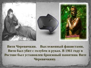 Витя Черевичкин. Выслеженный фашистами, Витя был убит с голубем в руках. В 19