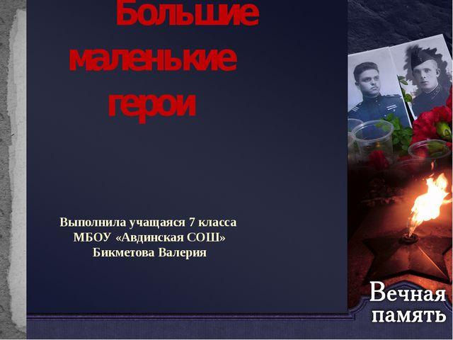 Большие маленькие герои Выполнила учащаяся 7 класса МБОУ «Авдинская СОШ» Бик...