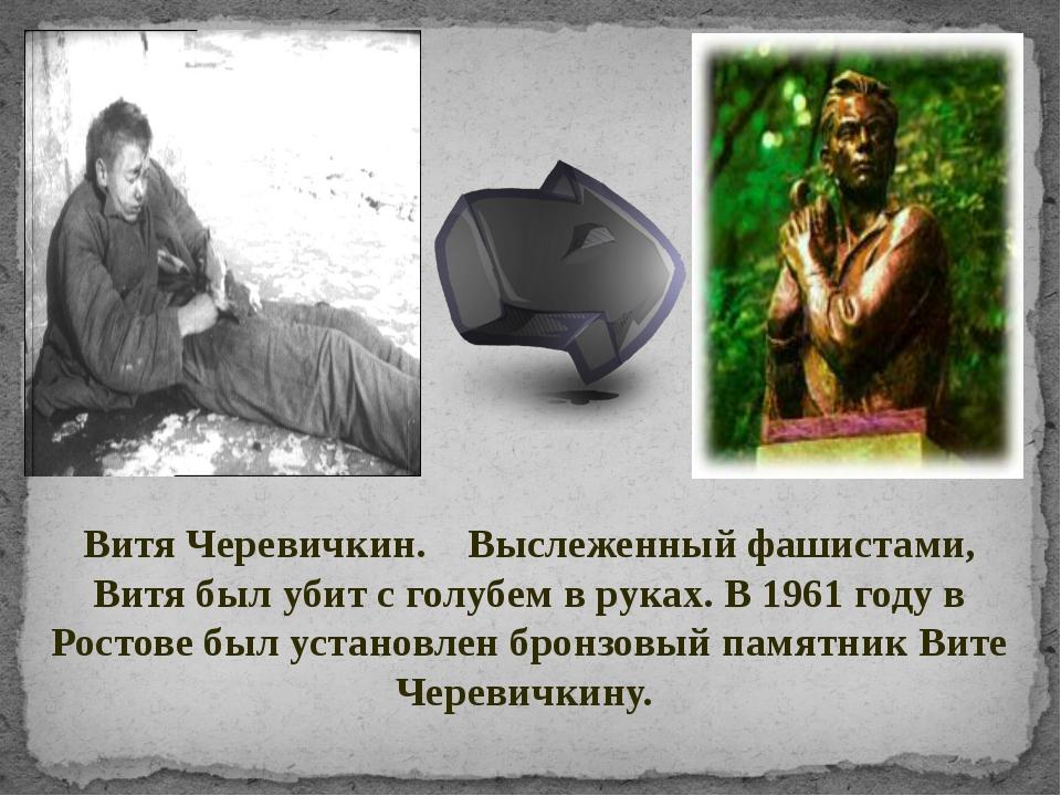 Витя Черевичкин. Выслеженный фашистами, Витя был убит с голубем в руках. В 19...