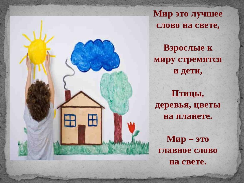Мир это лучшее слово на свете, Взрослые к миру стремятся и дети, Птицы, дерев...