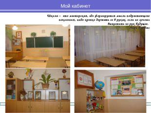 Мой кабинет Школа – это мастерская, где формируется мысль подрастающего покол