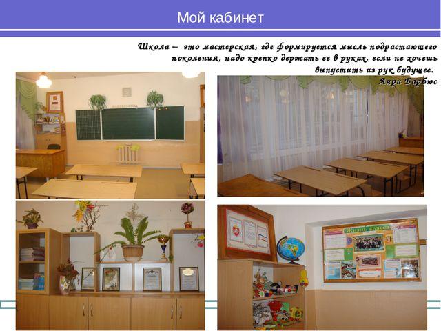 Мой кабинет Школа – это мастерская, где формируется мысль подрастающего покол...